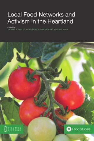Food Studies Book Imprint Local Food Networks and Activism in the Heartland Thomas R. Sadler, Heather McIlvaine-Newsad, and Bill Knox (eds.
