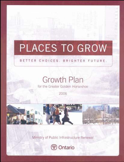 Provincial Planning Policy Places to Grow: The Province s Growth Plan for the Greater Golden Horseshoe, June 2006 Establishes a new pattern of growth to preserve the environment and create better
